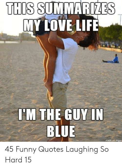 Funny, Life, and Love: THIS SUMMARIZES  MY LOVE LIFE  I'M THE GUY IN  BLUE  made on imgur 45 Funny Quotes Laughing So Hard 15