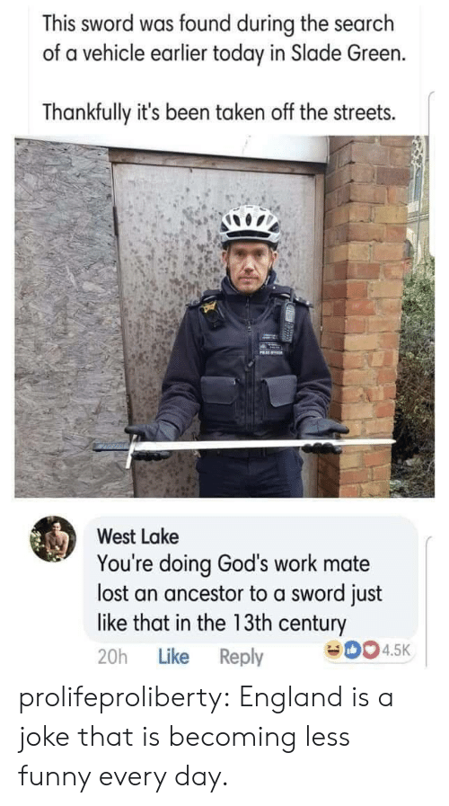 England, Funny, and Streets: This sword was found during the search  of a vehicle earlier today in Slade Green.  Thankfully it's been taken off the streets.  PRE  West Lake  You're doing God's work mate  lost an ancestor to a sword just  like that in the 13th century  eD04.5K  Like Reply  20h prolifeproliberty:  England is a joke that is becoming less funny every day.