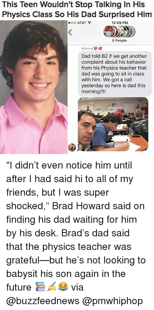 """Brads: This Teen Wouldn't Stop Talking In His  Physics Class So His Dad Surprised Him  oooo AT&T  12:09 PM  8 People  Mommy  Dad told B2 if we get another  complaint about his behavior  from his Physics teacher that  dad was going to sit in class  with him. We got a call  yesterday so here is dad this  morning """"I didn't even notice him until after I had said hi to all of my friends, but I was super shocked,"""" Brad Howard said on finding his dad waiting for him by his desk. Brad's dad said that the physics teacher was grateful—but he's not looking to babysit his son again in the future 📚✍️😂 via @buzzfeednews @pmwhiphop"""
