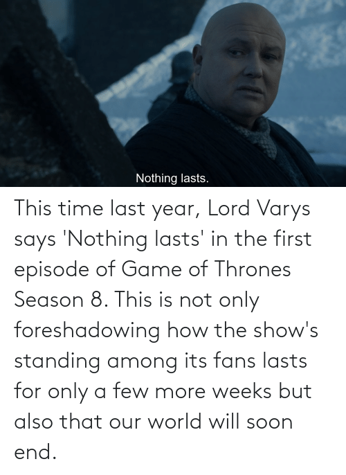 thrones: This time last year, Lord Varys says 'Nothing lasts' in the first episode of Game of Thrones Season 8. This is not only foreshadowing how the show's standing among its fans lasts for only a few more weeks but also that our world will soon end.