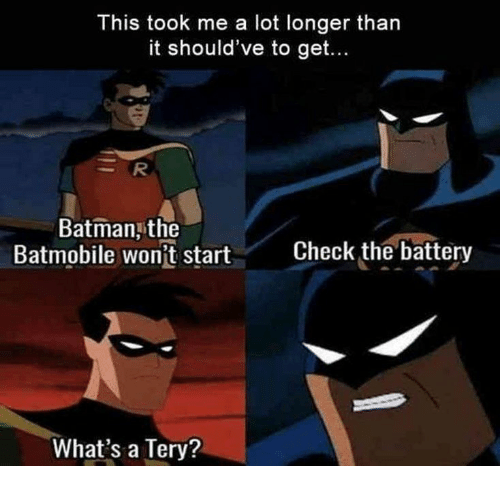 Batman, Battery, and Batmobile: This took me a lot longer than  it should've to get...  Batman the  Batmobile wontrt  Check the battery  What's a Tery?