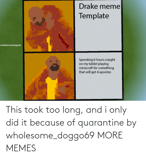quarantine: This took too long, and i only did it because of quarantine by wholesome_doggo69 MORE MEMES