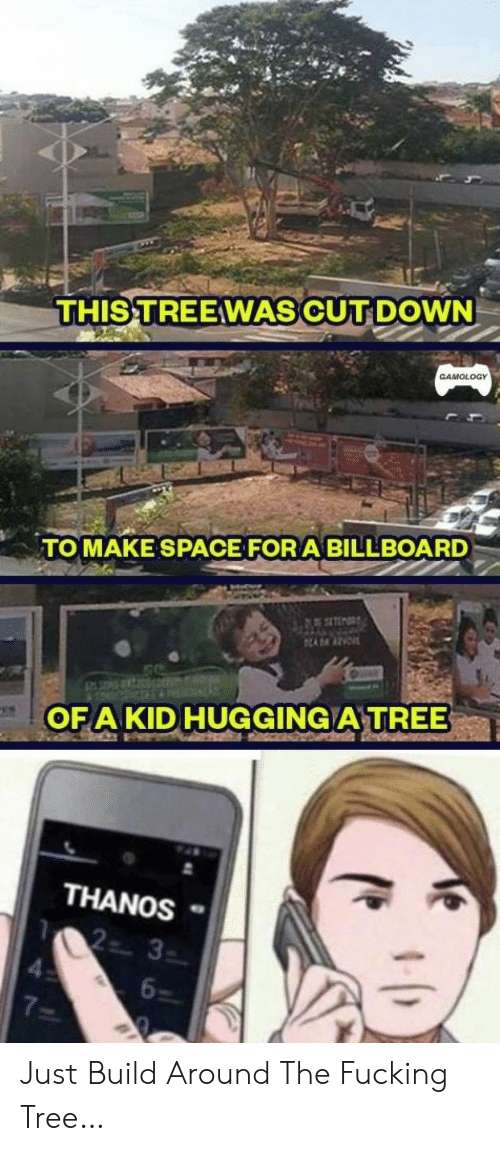 Billboard, Fucking, and Space: THIS TREEWAS CUT DOWN  GAMOLOGY  TOMAKE SPACE FOR A BILLBOARD  ADAAZE  OFA KID HUGGING A TREE  THANOS  2 3  6  7 Just Build Around The Fucking Tree…