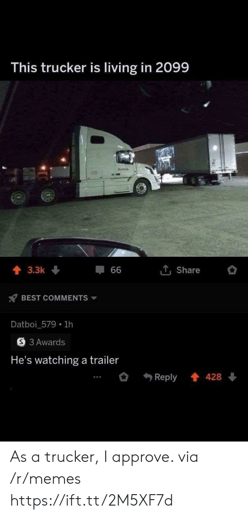 approve: This trucker is living in 2099  1Share  3.3k  66  BEST COMMENTS  Datboi_579 1h  3 Awards  He's watching a trailer  Reply 428 As a trucker, I approve. via /r/memes https://ift.tt/2M5XF7d