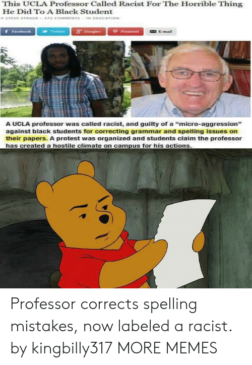 "Dank, Memes, and Protest: This UCLA Professor Called Racist For The Horrible Thing  He Did To A Black Student  3t  Emai  A UCLA professor was called racist, and guilty of a ""micro-aggression"",  against black students for correcting grammar and spelling issues on  their papers. A protest was organized and students claim the professor Professor corrects spelling mistakes, now labeled a racist. by kingbilly317 MORE MEMES"