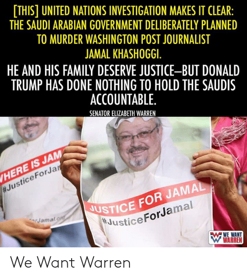 Donald Trump, Elizabeth Warren, and Family: [THIS] UNITED NATIONS INVESTIGATION MAKES IT CLEAR:  THE SAUDI ARABIAN GOVERNMENT DELIBERATELY PLANNED  TO MURDER WASHINGTON POST JOURNALIST  JAMAL KHASHOGGI.  HE AND HIS FAMILY DESERVE JUSTICE-BUT DONALD  TRUMP HAS DONE NOTHING TO HOLD THE SAUDIS  ACCOUNTABLE  SENATOR ELIZABETH WARREN  HERE IS JAM  #JusticeForJar  USTICE FOR JAMAL  JusticeForJamal  orJamal.o  WARREN We Want Warren