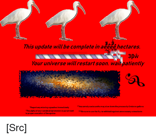 paramount: This update will be complete in aeeee hectares.  Your universe will restart soon. wait patiently  Any unruly coelacanths may slow down the process by Omicron gallons  Be sure to use the %00 to withhold against unnecessary osteoclasts  Report any missing squashes immediately  The alpha of your cerebral barometers is paramount  to proper execution of the update [Src]