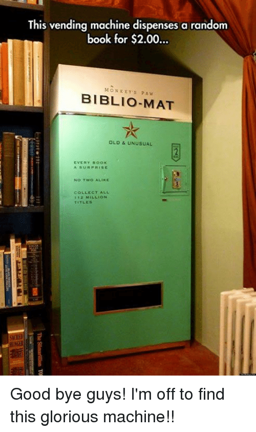 pawe: This vending machine dispenses a random  book for $2.00..  ook tor $2.00...  MONKEY'S PAW  BIBLIO-MAT  OLD & UNUSUAL  2  EVERY BOOK  A SUR PRISE  No TWO ALIKE  COLLECT ALL  112 MILLION  TITLES  si Good bye guys! I'm off to find this glorious machine!!