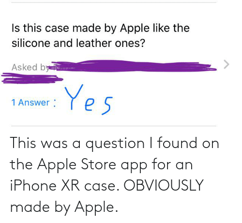 Apple Store: This was a question I found on the Apple Store app for an iPhone XR case. OBVIOUSLY made by Apple.