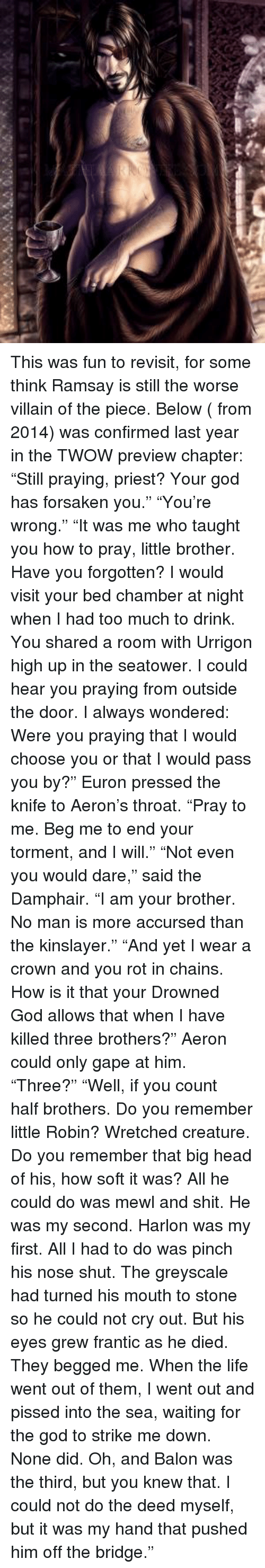 """Gaped: This was fun to revisit, for some think Ramsay is still the worse villain of the piece.   Below ( from 2014) was confirmed last year in the TWOW preview chapter:  """"Still praying, priest? Your god has forsaken you."""" """"You're wrong.""""  """"It was me who taught you how to pray, little brother. Have you forgotten? I would visit your bed chamber at night when I had too much to drink. You shared a room with Urrigon high up in the seatower. I could hear you praying from outside the door.   I always wondered: Were you praying that I would choose you or that I would pass you by?"""" Euron pressed the knife to Aeron's throat.   """"Pray to me. Beg me to end your torment, and I will."""" """"Not even you would dare,"""" said the Damphair. """"I am your brother. No man is more accursed than the kinslayer.""""  """"And yet I wear a crown and you rot in chains. How is it that your Drowned God allows that when I have killed three brothers?""""   Aeron could only gape at him. """"Three?""""  """"Well, if you count half brothers. Do you remember little Robin? Wretched creature. Do you remember that big head of his, how soft it was? All he could do was mewl and shit.   He was my second. Harlon was my first. All I had to do was pinch his nose shut. The greyscale had turned his mouth to stone so he could not cry out.   But his eyes grew frantic as he died. They begged me. When the life went out of them, I went out and pissed into the sea, waiting for the god to strike me down. None did. Oh, and Balon was the third, but you knew that. I could not do the deed myself, but it was my hand that pushed him off the bridge."""""""