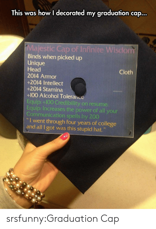 "Stamina: This was how I decorated my graduation cap...  ic Cap of Infinite Wisdom  Binds when picked up  Unique  Head  2014 Armor  +2014 Intellect  +2014 Stamina  +100 Alcohol Toleralice  Equip: +100 Credibility on resume.  Equip: Increases the power of all your  Communication spells by 200  Cloth  I went through four years of college  and all I got was this stupid hat."" srsfunny:Graduation Cap"