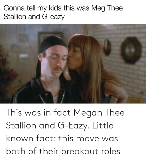 Megan: This was in fact Megan Thee Stallion and G-Eazy. Little known fact: this move was both of their breakout roles