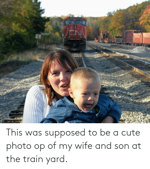A Cute: This was supposed to be a cute photo op of my wife and son at the train yard.