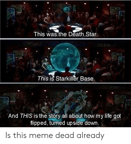 Death Star: This was the Death Star.  This is Starkiller Base.  And THIS is the story all about how my life got  flipped, turned upside down Is this meme dead already