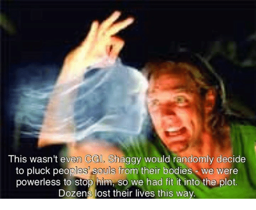 Bodies , Memes, and Lost: This wasn't even CGI, Shaggy would randomly decide  to pluck peoples' souls from their bodies we were  powerless to stop him, so we had fit it into the plot.  Dozens lost their lives this way  e  poweriess to stop n