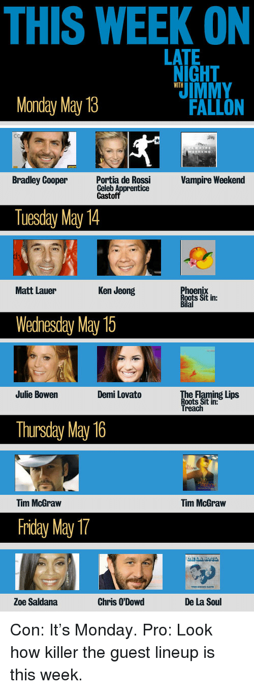 Bradley Cooper: THIS WEEK ON  LATE  NIGHT  Monday May 13  FALLON  Cc  Bradley Cooper ontia de Ros  Vampire Weekend  Celeb A  Castofipforentice  Tuesday May 14  Matt Lauer  Ken Jeong  ix  Sit in:  oen  Bilal  Wedhesday May 15  Julie Bowen  Demi Lovato  e Flaming Lips  Roots Sit in:  Treach  Thursday May 16  Tim McGraw  Tim McGraw  friday May  Zoe Saldana  Chris O'Dowd  De La Soul <p>Con: It&rsquo;s Monday. Pro: Look how killer the guest lineup is this week.</p>