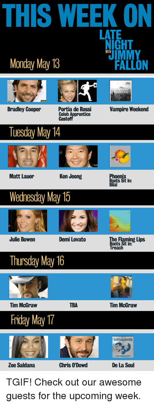 Bradley Cooper: THIS WEEK ON  LATE  NIGHT  Monday May 13  FALLON  Cc  Bradley Cooper ontia de Ros  Vampire Weekend  Celeb A  Castofipforentice  Tuesday May 14  Matt Lauer  Ken Jeong  ix  Sit in:  oen  Bilal  Wedhesday May 15  Julie Bowen  Demi Lovato  e Flaming Lips  Roots Sit in:  Treach  Thursday May 16  Tim McGraw  TBA  Tim McGraw  friday May  Zoe Saldana  Chris O'Dowd  De La Soul <p>TGIF! Check out our awesome guests for the upcoming week.</p>