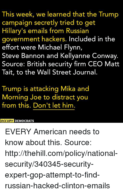 Distracte: This week, we learned that the Trump  campaign secretly tried to get  Hillary's emails from Russian  government hackers. Included in the  effort were Michael Flynn,  Steve Bannon and Kellyanne Conway.  Source: British security firm CEO Matt  Tait, to the Wall Street Journal  Trump is attacking Mika and  Morning Joe to distract you  from this. Don't let him.  OCCUPY DEMOCRATSs EVERY American needs to know about this.  Source: http://thehill.com/policy/national-security/340345-security-expert-gop-attempt-to-find-russian-hacked-clinton-emails