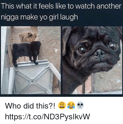 Yo, Girl, and Watch: This what it feels like to watch another  nigga make yo girl laugh Who did this?! 😩😂💀 https://t.co/ND3PysIkvW