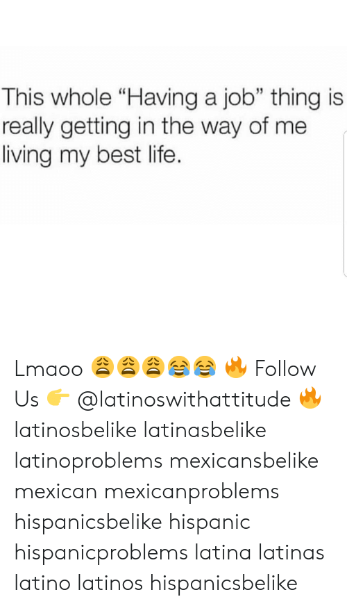 "Latinos, Life, and Memes: This whole ""Having a job"" thing is  really getting in the way of me  living my best life. Lmaoo 😩😩😩😂😂 🔥 Follow Us 👉 @latinoswithattitude 🔥 latinosbelike latinasbelike latinoproblems mexicansbelike mexican mexicanproblems hispanicsbelike hispanic hispanicproblems latina latinas latino latinos hispanicsbelike"