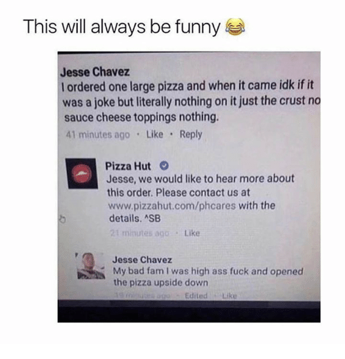 Ass, Bad, and Dank: This will always be funny  Jesse Chavez  l ordered one large pizza and when it came idk if it  was a joke but literally nothing on it just the crust no  sauce cheese toppings nothing.  41 minutes ago Like Reply  Pizza Hut  Jesse, we would like to hear more about  this order. Please contact us at  www.pizzahut.com/phcares with the  details. ASB  21 minutes ago.Like  Jesse Chavez  My bad fam I was high ass fuck and opened  the pizza upside down  EditedLike