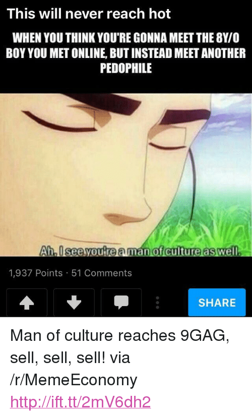 """9gag, Http, and Never: This will never reach hot  WHEN YOU THINK YOU'RE GONNA MEET THE 8Y/O  BOY YOU MET ONLINE, BUT INSTEAD MEET ANOTHER  PEDOPHILE  hiseelyou re aman  1,937 Points 51 Comments  SHARE <p>Man of culture reaches 9GAG, sell, sell, sell! via /r/MemeEconomy <a href=""""http://ift.tt/2mV6dh2"""">http://ift.tt/2mV6dh2</a></p>"""