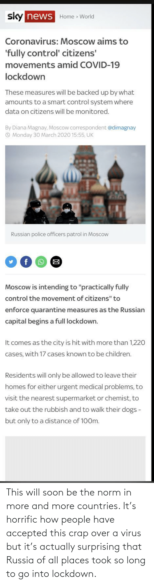 crap: This will soon be the norm in more and more countries. It's horrific how people have accepted this crap over a virus but it's actually surprising that Russia of all places took so long to go into lockdown.