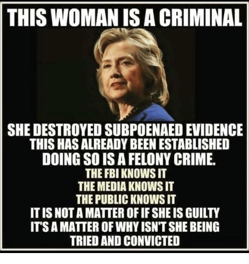 Crime, Fbi, and Convicted: THIS WOMAN IS A CRIMINAL  SHE DESTROYED SUBPOENAED EVIDENCE  THIS HAS ALREADY BEEN ESTABLISHED  DOING SO IS A FELONY CRIME.  THE FBI KNOWS IT  THE MEDIA KNOWS IT  THE PUBLIC KNOWS IT  IT IS NOT A MATTER OF IF SHE IS GUILTY  ITS A MATTER OF WHY ISN'T SHE BEING  TRIED AND CONVICTED