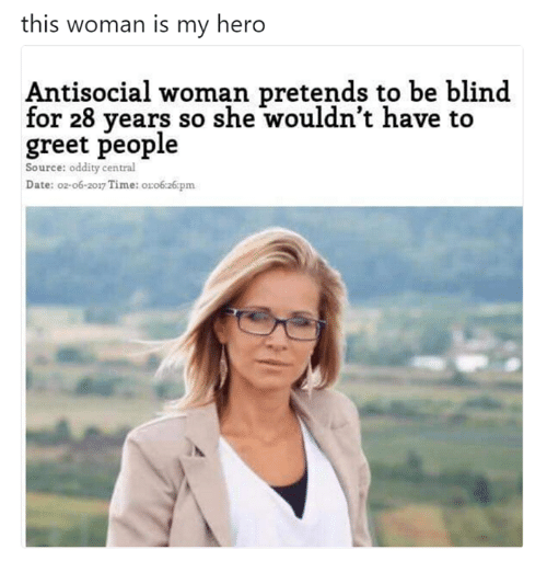 Oddity: this woman is my hero  Antisocial woman pretends to be blind  for 28 years so she wouldn't have to  greet people  Source: oddity central  Date: o2-o6-2017 Time: o:o6:26pm