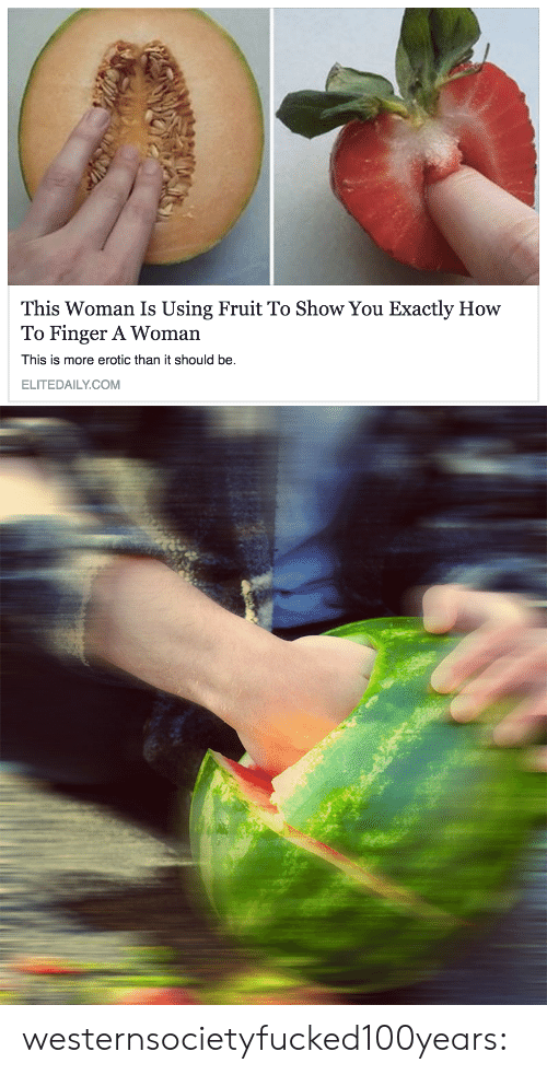 Eroticism: This Woman Is Using Fruit To Show You Exactly How  To Finger A Woman  This is more erotic than it should be.  ELITEDAILY.COM westernsocietyfucked100years:
