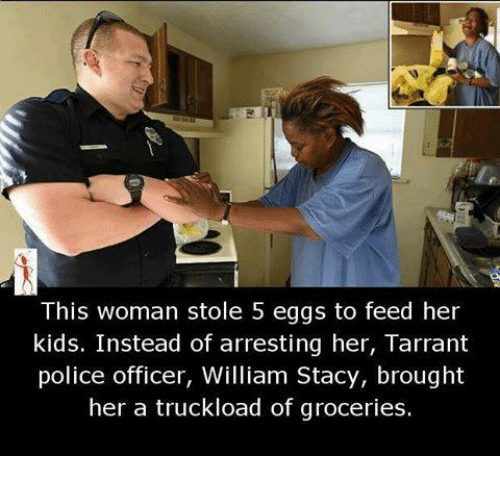Broughts: This woman stole 5 eggs to feed her  kids. Instead of arresting her, Tarrant  police officer, William Stacy, brought  her a truckload of groceries.