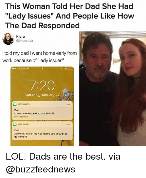 "Aww, Bitch, and Dad: This Woman Told Her Dad She Had  ""Lady Issues"" And People Like How  The Dad Responded  Kiera  @Kieeraaa  I told my dad I went home early from  work because of ""lady issues""  00 Sprint令  18%!  7:20  Saturday, January 27  MESSAGES  now  Dad  U want me to speak to that bitch!?  Press for more  MESSAGES  now  Dad  Aww shit. Which lady bothered you enough to  go home?? LOL. Dads are the best. via @buzzfeednews"