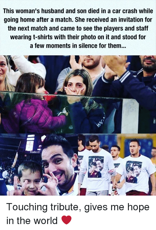 Car Crashing: This woman's husband and son died in a car crash while  going home after a match. She received an invitation for  the next match and came to see the players and staff  wearing t-shirts with their photo on it and stood for  a few moments in silence for them...  Stadio O Touching tribute, gives me hope in the world ❤️