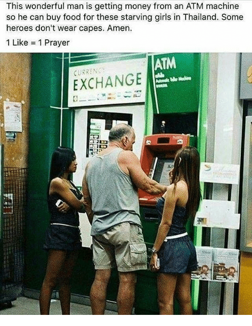 Food, Girls, and Memes: This wonderful man is getting money from an ATM machine  so he can buy food for these starving girls in Thailand. Some  heroes don't wear capes. Amen.  1 Like 1 Prayer  ATM  EXCHANGE  Tr