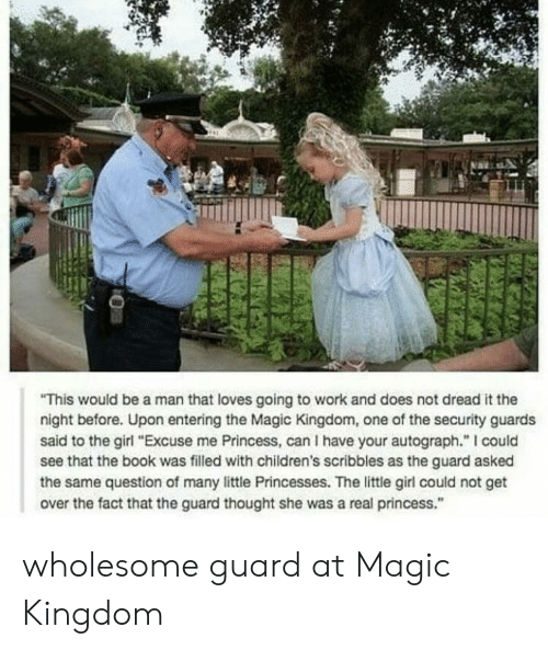"""autograph: This would be a man that loves going to work and does not dread it the  night before. Upon entering the Magic Kingdom, one of the security guards  said to the girl """"Excuse me Princess, can I have your autograph."""" I could  see that the book was filled with children's scribbles as the guard asked  the same question of many little Princesses. The little girl could not get  over the fact that the guard thought she was a real princess."""" wholesome guard at Magic Kingdom"""