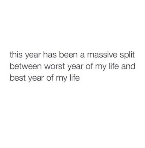 Life, Best, and Been: this year has been a massive split  between worst year of my life and  best year of my life