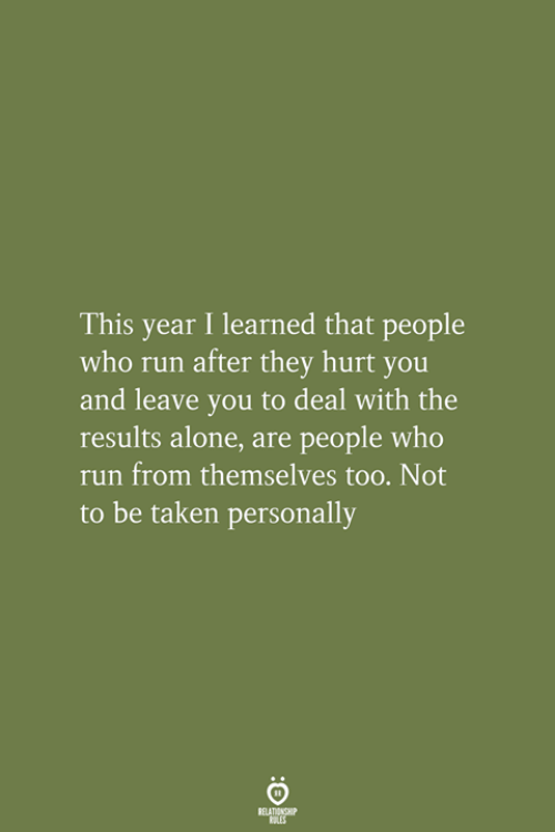 Being Alone, Run, and Taken: This year I learned that people  who run after they hurt you  and leave you to deal with the  results alone, are people who  run from themselves too. Not  to be taken personally  RELATIONSHIP  LES
