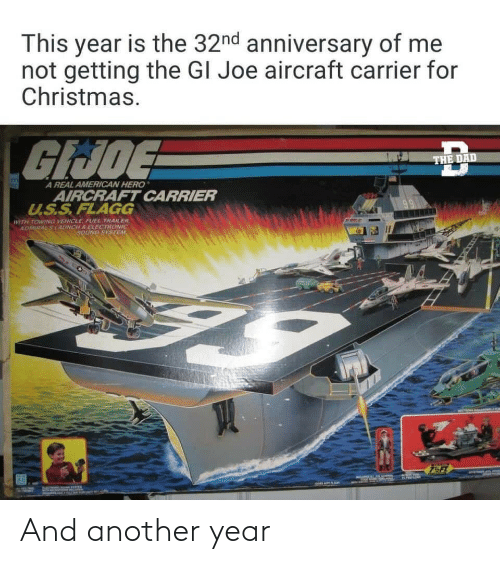 hero: This year is the 32nd anniversary of me  not getting the GI Joe aircraft carrier for  Christmas.  GIJOE  THE DAD  A REAL AMERICAN HERO  AIRCRAFT CARRIER  U.S.S.FLAGG  WITH TOWING VEHICLE, FUEL TRAILER.  ADMIRALSLAUNCH S ELECTRONIC  SOUND SYSTEM And another year