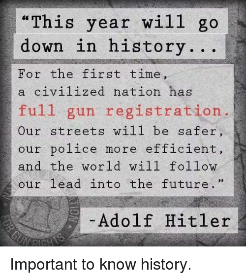 """Future, Memes, and Police: """"This year wil1 go  down in history.. .  For the first time,  a civilized nation has  full gun registration.  Our streets will be safer  our police more efficient,  and the world will follow  our lead into the future. """"  Adolf Hitler Important to know history."""