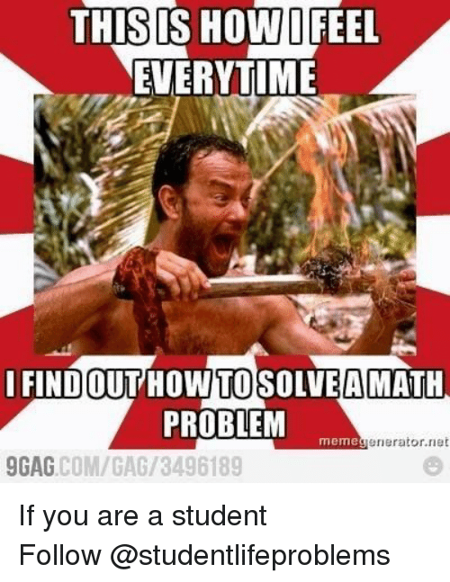 memegenerator: THISIS HOW/İFEEL  EVERYTIME  IFI  NDOUT HOW TO SOLVE AMATH  PROBLEM  memegenerator.rnet  GAG.COM/GAG/3496189 If you are a student Follow@studentlifeproblems