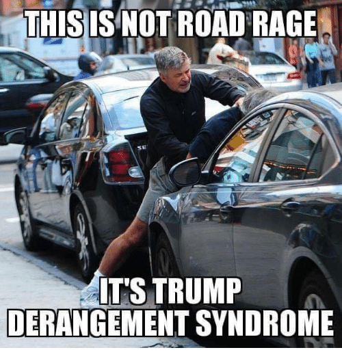 Memes, Trump, and 🤖: THISIS NOT ROAD RAGE  SE  IT'S TRUMP  DERANGEMENT SYNDROME