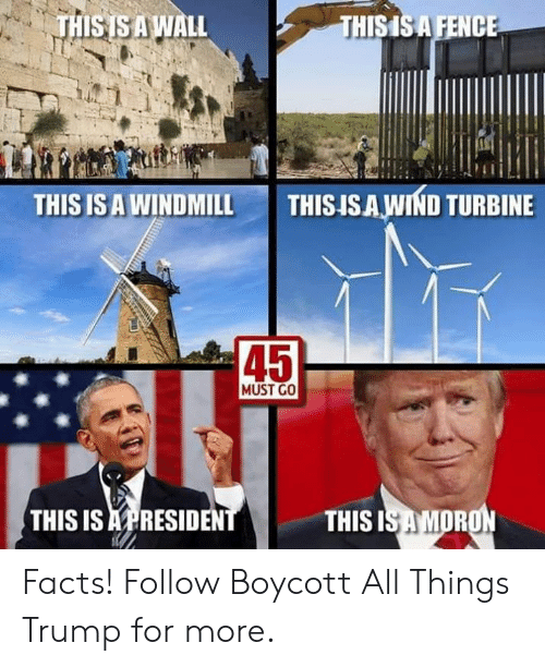Facts, Trump, and All: THISISAWALL  THISISA FENCE  THIS IS A WINDMILL  THISISAWIND TURBINE  45  MUST GO  THIS IS APRESIDEN  THIS  OR Facts!  Follow Boycott All Things Trump for more.