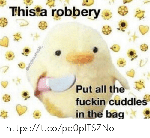 robbery: Thista robbery  Put all the  fuckin cuddles  in the bag https://t.co/pq0pITSZNo