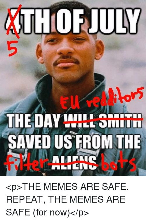 Memes, Filter, and Safe: THOF JULY  THE DAY WILL SMIT  SAVED US FROM THE  filter bets <p>THE MEMES ARE SAFE. REPEAT, THE MEMES ARE SAFE (for now)</p>
