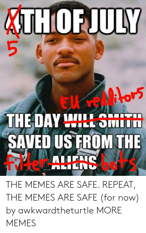 Filtered: THOF JULY  THE DAY WILL SMIT  SAVED US FROM THE  filter bets THE MEMES ARE SAFE. REPEAT, THE MEMES ARE SAFE (for now) by awkwardtheturtle MORE MEMES