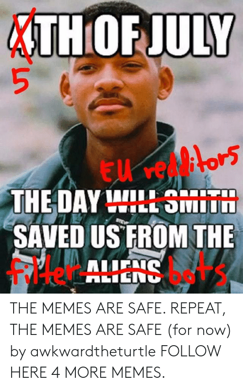 Filtered: THOF JULY  THE DAY WILL SMIT  SAVED US FROM THE  filter bets THE MEMES ARE SAFE. REPEAT, THE MEMES ARE SAFE (for now) by awkwardtheturtle FOLLOW HERE 4 MORE MEMES.