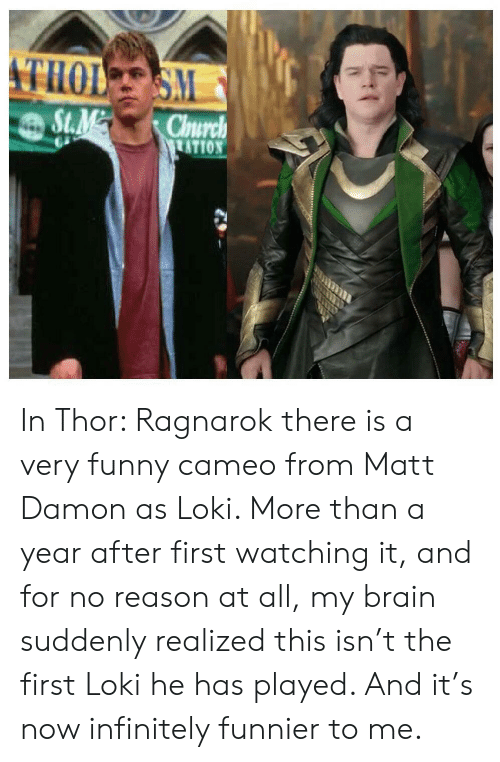 very funny: THOL SM  St.M  Church  TATION In Thor: Ragnarok there is a very funny cameo from Matt Damon as Loki. More than a year after first watching it, and for no reason at all, my brain suddenly realized this isn't the first Loki he has played. And it's now infinitely funnier to me.