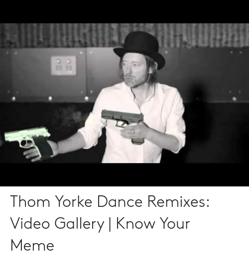 Thom Yorke Dance Remixes Video Gallery Know Your Meme Meme On