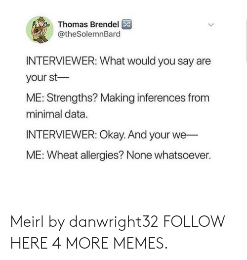 Dank, Memes, and Target: Thomas Brendel  @theSolemnBard  INTERVIEWER: What would you say are  your st  ME: Strengths? Making inferences from  minimal data.  INTERVIEWER: Okay. And your we  ME: Wheat allergies? None whatsoever. Meirl by danwright32 FOLLOW HERE 4 MORE MEMES.