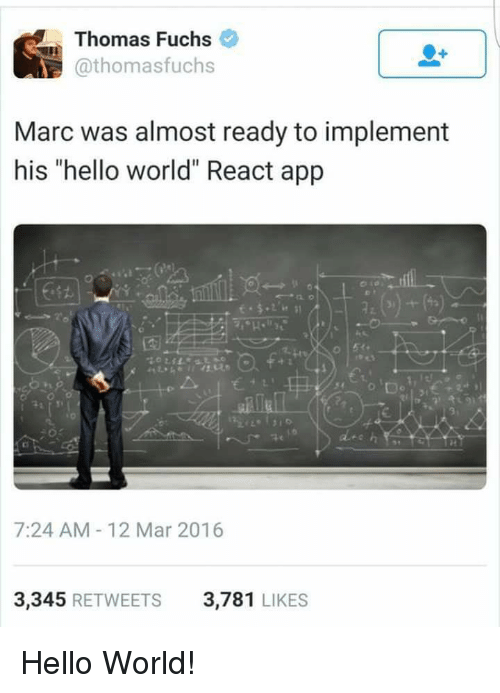 "Hello, World, and Programmer Humor: Thomas Fuchs  @thomasfuchs  Marc was almost ready to implement  his ""hello world"" React app  2z  艺41.  7:24 AM-12 Mar 2016  3,345 RETWEETS  3,781 LIKES Hello World!"